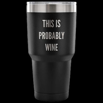 This is Probably Wine Tumbler Funny Double Wall Vacuum Insulated Hot & Cold Travel Cup 30oz BPA Free