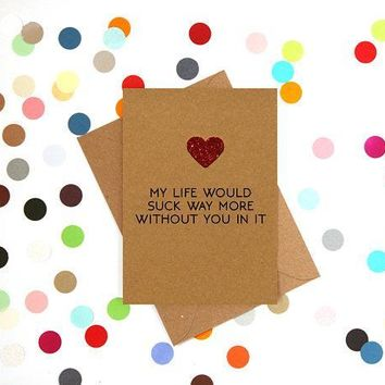 My Life Would Suck Way More Without You In It Funny Anniversary Card Valentines Day Card Love Card FREE SHIPPING