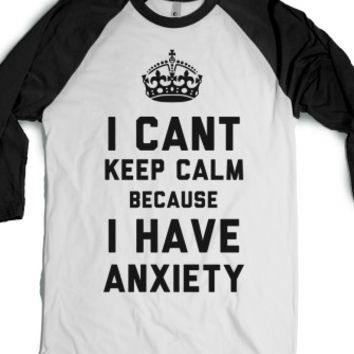 I Cant Keep Calm Because I Have Anxiety (Baseball Tee) |