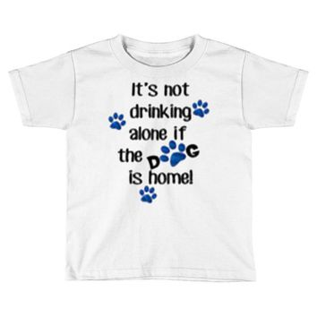 IT'S NOT DRINKING ALONE IF THE DOG IS HOME! Toddler T-shirt
