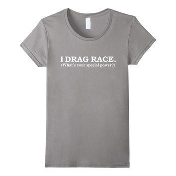 I Drag Race What's Your Special Power T-shirt Drag Racing