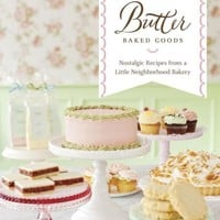 Butter Baked Goods: Nostalgic Recipes From a Little Neighborhood Bakery