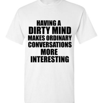 Having a Dirty Mind Makes Ordinary Conversations More Interesting T-Shirt