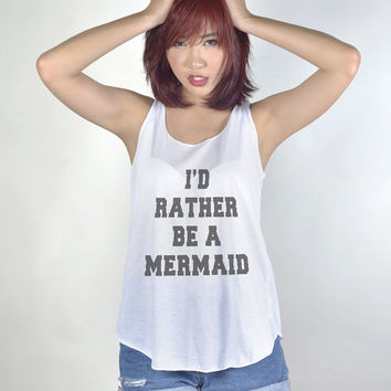 Id rather be a Mermaid Tank Top with sayings Shirt Hipster Tumblr Fashion Girl Women Tshirt