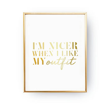 I'm Nicer When I Like My Outfit Print, Real Gold Foil Print, Fashion Chic Print, Funny Quote Poster, Typography Print, Fashion Girl Poster