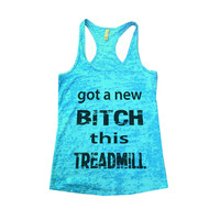 Got A New Bitch This Treadmill - Funny Womens Gym Running Burnout Tanktop Ladies Workout  Weight Loss Funny TShirt Fitness Running Gift 580