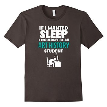 Art History Student T-shirt - If I Wanted Sleep I Wouldn't..