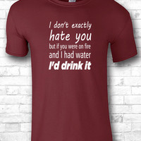 I don't exactly hate you but if you were on fire and I had water I'd drink it t shirts Funny Gifts Funny Quotes shirts humorous t shirts 325