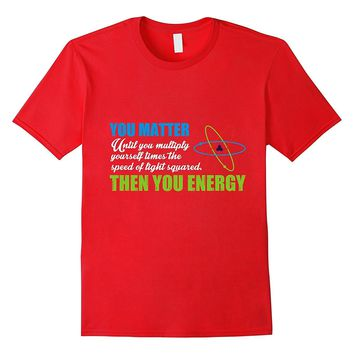 You Matter Then You Energy T-Shirt Funny Science/Physics Tee