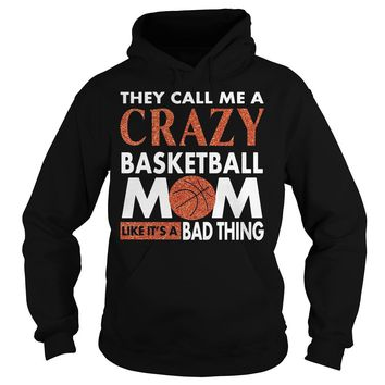 They call me crazy basketball Mom like it's a bad thing shirt Hoodie