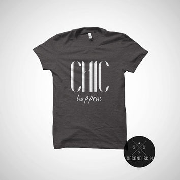 Chic happens fun casual graphic tee Night out girls Party tee Tumblr shit all sizes cotton t-shirt.