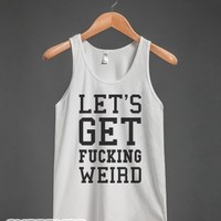 Let's Get Fucking Weird! Tank-Unisex White Tank