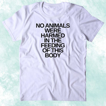 No Aniamls Were Harmed In The Feeding Of This Body Shirt Funny Vegan Vegetarian Plant Eater Animal Right Activist Clothing Tumblr T-shirt