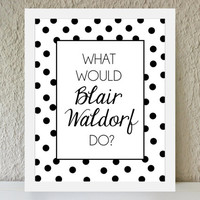 What Would Blair Waldorf Do / black and white polka dot poster art print - gossip girl quote - dorm decor - preppy art - fashion art