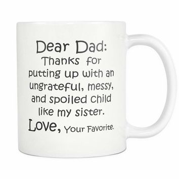 DEAR DAD Thanks for Putting Up .. MY SISTER / Funny Gift From Son Daughter / White Coffee Mug 11oz.