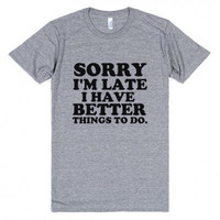 Sorry I'm Late I Have Better Things To Do Funny Tee Shirt