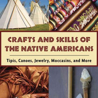 Crafts and Skills of Native Americans: Tipis, Canoes, Jewelry, Moccasins, and More