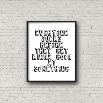 Everyone Sucks Before They Get Kinda Good At Something Print, Funny Quote, Inspirational Quote, Prints, Motivational Poster, Fitness Gift
