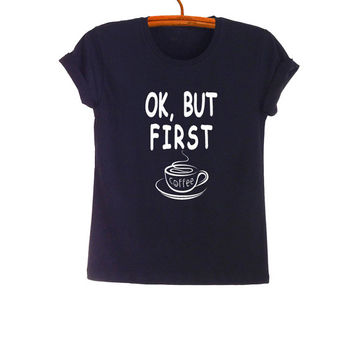Ok but first coffee TShirt Fashion Funny Printed Shirt Hipster Tumblr Womens Teens Mens Gifts Sassy Cute Black Tops Instagram Pinterest Blog