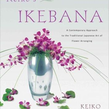 Keiko's Ikebana: A Contemporary Approach to the Traditional Japanese Art of Flower Arranging: Keiko's Ikebana