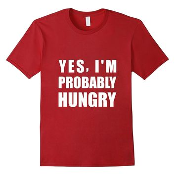 Yes- I'm Probably Hungry - Funny Gym T-Shirt