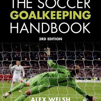 The Soccer Goalkeeping Handbook: The Essential Guide for Players and Coaches