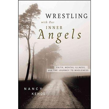 Wrestling With Our Inner Angels: Faith, Mental Illness, and the Journey to Wholeness: Wrestling With Our Inner Angels