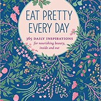 Eat Pretty Every Day: 365 Daily Inspirations for Nourishing Beauty, Inside and Out Paperback – October 25, 2016