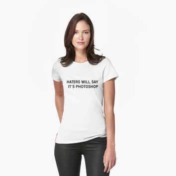 'Haters will say it's Photoshop' T-Shirt by juxtaurora