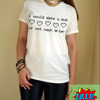 i would date u but ur not nash grier T Shirt Unisex White Black Grey S M L XL Tumblr Instagram Blogger
