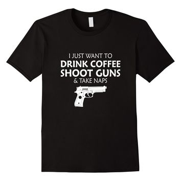 I Just Want to Drink Coffee Shoot Guns and Take Naps T-Shirt