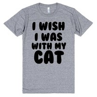 I WISH I WAS WITH MY CAT   T-Shirt   SKREENED