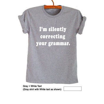 I'm sliently correcting your grammar TShirt Gray Fashion Funny Slogan Mens Womens Girls Teenager Street Style Cute Instagram Twitter Gifts