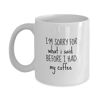 I'm Sorry For What I Said Before I Had My Coffee Funny Mug - Perfect Gift for Your Dad, Mom, Boyfriend, Girlfriend, or Friend - Proudly Made in the USA!