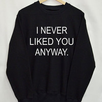 I Never like you anyway Shirt Sweatshirt Clothing Sweater Top Tumblr Fashion Funny Text Slogan Dope Jumper