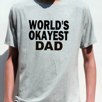 WORLD'S OKAYEST DAD T Shirt  Funny tshirt for daddy Birthday or Father's day gift dad