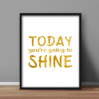 "Inspirational Instant Printable, Gold Foil effect, Home Office Decor ""Today You're Going to Shine"" Downloadable design 8x10"