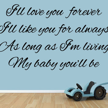 I'll Love You Forever, I'll Like You For Always, As Long as I am living, my baby you'll be. Vinyl Wall Decal.