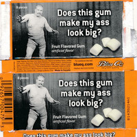 Does This Gum Make My Ass Look Big?