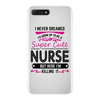 I Never Dreamed I d Grow Up To Be A Super Cute Nurse But Here I'm Kill iPhone 7 Plus Case