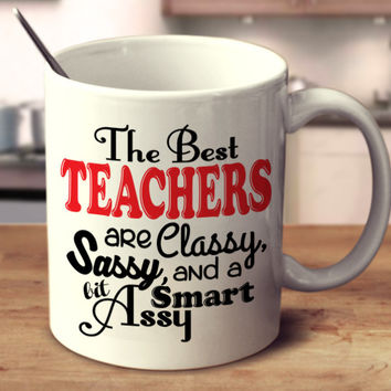 The Best Teachers Are Classy, Sassy, And A Bit Smart Assy