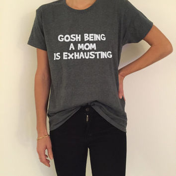 gosh being a mom is exhausting Tshirt Fashion funny slogan quotes tumblr womens moms present birthday gifts for mom tops tees
