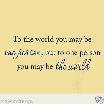 To the World you May Be One Person Inspirational Quote Vinyl Wall Decal Saying
