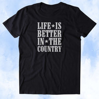 Life Is Better In The Country Shirt Funny Party Country Hick Southern USA Merica Tumblr T-shirt