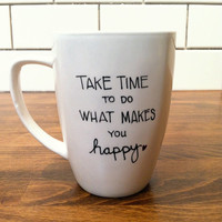 take time to do what makes you happy - quote mug / coffee cup , custom and personalized mugs