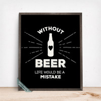 Without Beer Life Would Be A Mistake Print, Typography Poster, Beer Art, Humorous Print, Beer Decor, Wall Art, Mothers Day Gift