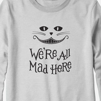 Sweatshirt - We're All Mad Here - Alice in Wonderland - You Choose Color
