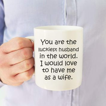 YOU ARE THE LUCKIEST HUSBAND * Unique Funny Gift for Your Husband, Anniversary Day * White Coffee Mug 11oz.