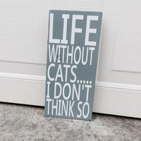 Life Without Cats I Don't Think So 6x12 Wood Sign