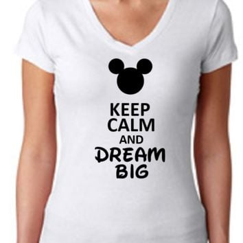 Keep Calm and Dream Big Mickey Mouse /  Womens T-Shirt V Neck / Multi Color Choices / Disney Vacation / Disney Trip